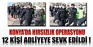 Konya'da Hırsızlık Operasyonunda 12 Kişi Adliyeye Sevk Edildi