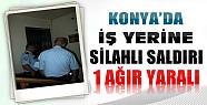 Konya'da İş Yerine Silahlı Saldırı-1 Ağır Yaralı