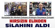 Konya'da İşçi Marketi Soymak İsteyen Hırsızın Elinden Silahını Aldı
