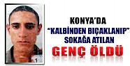 Konya'da Kalbinden Bıçaklanıp Sokağa Atılan Genç Öldü