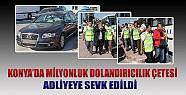 Konya'da Milyonluk Dolandırıcılık Çetesi Adliyeye Sevk Edildi