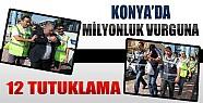 Konya'da Milyonluk Vurguna 12 Tutuklama