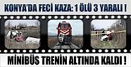 Konya'da Minibüs Trenin Altında Kaldı: 1 Ölü 3 Yaralı