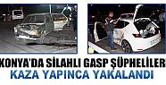 Konya'da Silahlı Gasp Şüphelileri Kaza Yapınca Yakalandı
