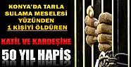 Konya'da Sulama Meselesi Yüzünden 1 Kişiyi Öldüren  Katil ve Kardeşine 50 Yıl Hapis!
