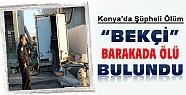 Konya'da Şüpheli Ölüm: Bekçi Barakada Ölü Olarak Bulundu