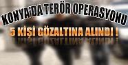 Konya'da Terör Operasyonunda 5 Kişi Gözaltına Alındı