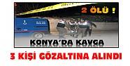 Konya'daki 2 kişinin öldüğü kavgayla ilgili 3 kişi gözaltına alındı