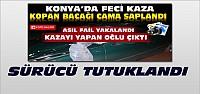 Konya'daki Feci Kazanın Sürücüsü Tutuklandı