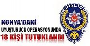 Konya'daki Uyuşturucu Operasyonunda 18 Kişi Tutuklandı