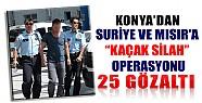 Konya'dan Suriye Ve Mısır'a Kaçak Silah Operasyonu: 25 Gözaltı