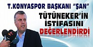 Konyaspor Başkanı Ahmet Şan Tütüneker'in İstifasını Değerlendirdi