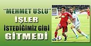 Konyasporlu Mehmet Uslu: İşler İstediğimiz Gibi Gitmedi