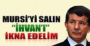 Davutoğlu: Mursi'yi Salın İhvan'ı İkna Edelim