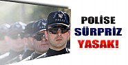 Polise Sürpriz Yasak Geliyor