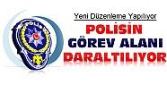Polisin Görev Alanı Daraltılıyor-Yeni Düzenleme Geliyor