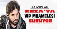 Reza Zarrab'ın dokunulmazlığı sürüyor-Hala VİP mualemesi görüyor