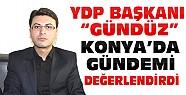 YDP Bşkanı Gündüz'den Konya'da Gündeme İlişkin Açıklamalar